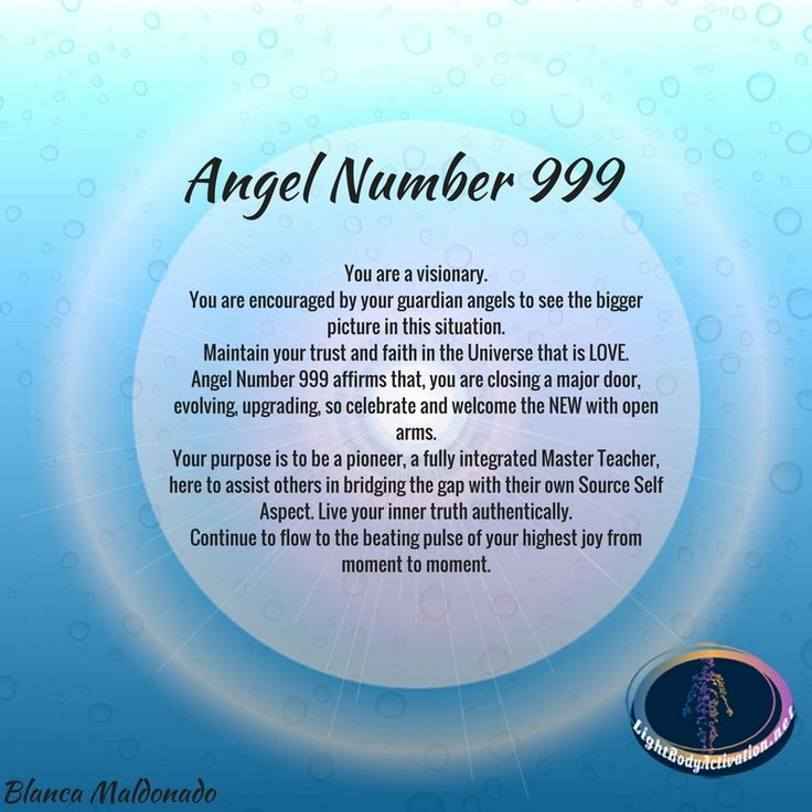 Angel Number 999. You are a visionary. You are encouraged by your guardian angels to see the bigger picture in this situation.  Maintain your trust and faith in the Universe that is LOVE.  Angel Number 999 affirms that, you are closing a major door, evolving, upgrading, so celebrate and welcome the NEW with open arms. Your purpose is to be a pioneer, a fully integrated Master Teacher, here to assist others in bridging the gap with their own Source Self Aspect.