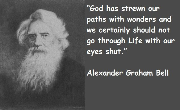 """""""God has strewn our paths with wonders and we certainly should not go through Life with our eyes shut.""""  ...Alexander Graham Bell"""