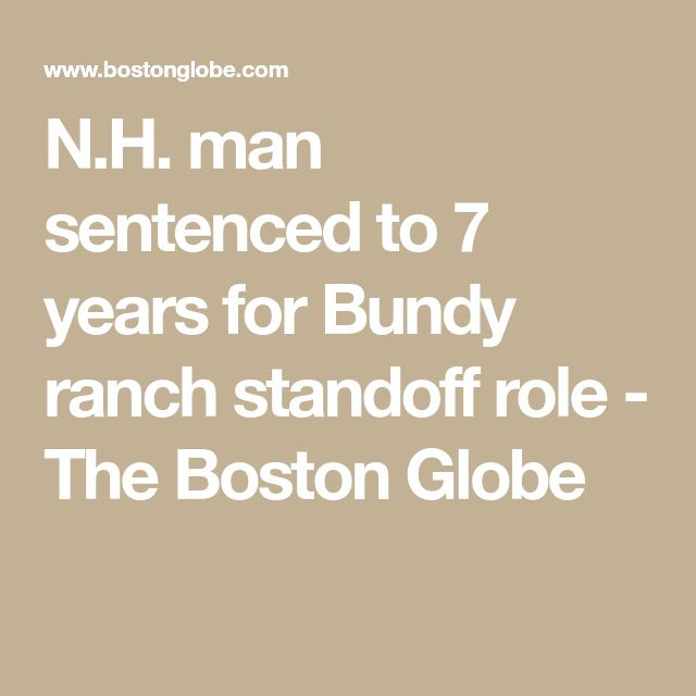 N.H. man sentenced to 7 years for Bundy ranch standoff role - The Boston Globe