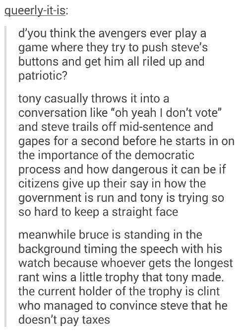 Steve and his patriotism. What we all need is a movie where all of what we accept as headcanon is made to be onscreen. You know, like a collection of short films with all of the original actors just playing out the scene. OKAY, NOW I REALLY NEED THIS!!! Marvel, make it happen!