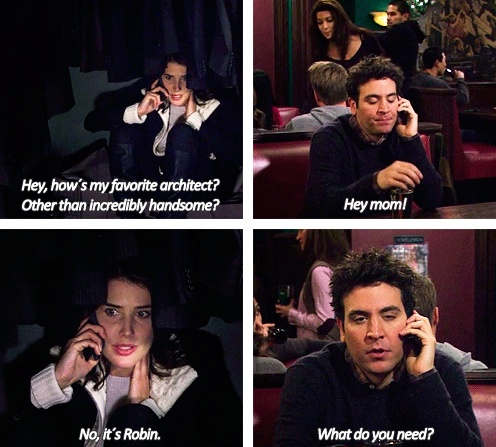 HIMY | Robin Scherbatsky: Hey, how's my favorite architect? Other than incredibly handsome? Ted Mosby: Hey mom! Robin Scherbatsky: No, it's Robin. Ted Mosby: What do you need?
