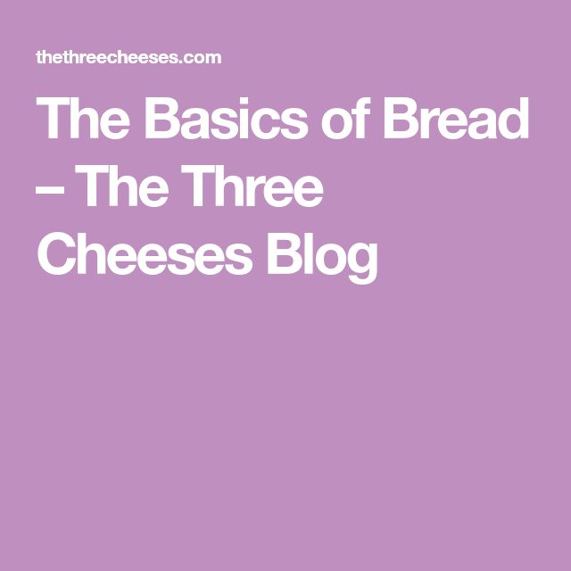 The Basics of Bread – The Three Cheeses Blog