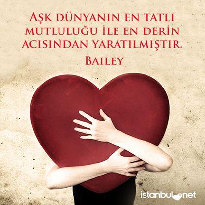 """""""Aşk dünyanın en tatlı mutluluğu ile en derin acısından yaratılmıştır."""" Bailey"""