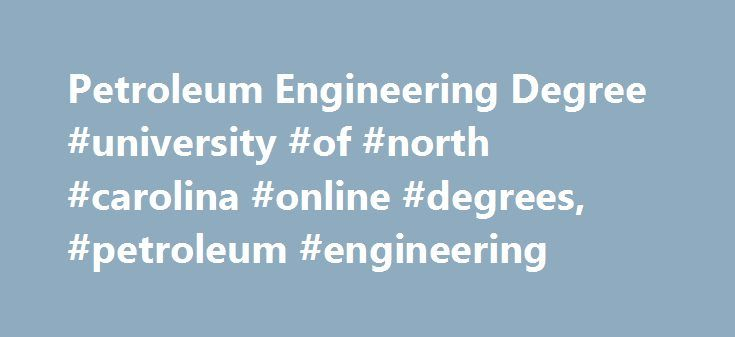 Petroleum Engineering Degree #university #of #north #carolina #online #degrees, #petroleum #engineering http://omaha.remmont.com/petroleum-engineering-degree-university-of-north-carolina-online-degrees-petroleum-engineering/  # Petroleum Engineering Degree Bachelor of Science DegreeBegins every Fall (August), Spring (January) Summer (May) 128 Credits 4-6+ Years to Complete Online Recorded Lectures with On-Campus Labs Semester-based Courses Accredited by the Engineering Accreditation…