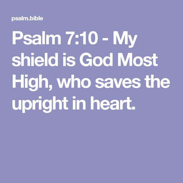 Psalm 7:10 - My shield is God Most High, who saves the upright in heart.