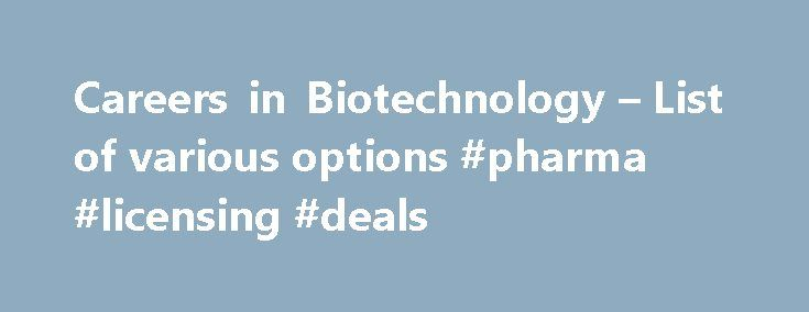 Careers in Biotechnology – List of various options #pharma #licensing #deals http://pharma.remmont.com/careers-in-biotechnology-list-of-various-options-pharma-licensing-deals/  #biotechnology careers # 10-10-2012, 04:23 AM (This post was last modified: 05-11-2015, 04:52 PM by SunilNagpal .) Various biotechnology careers include forensic DNA analyst, scientist, clinical research associate job, laboratory assistant, microbiologist, greenhouse and field technician, bioinformatics specialist…