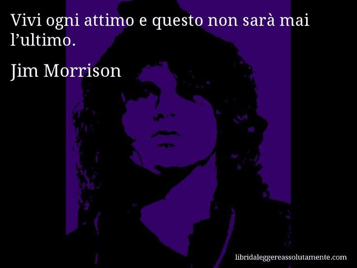 Aforisma di Jim Morrison : Vivi ogni attimo e questo non sarà mai l'ultimo.