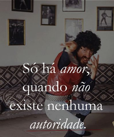"""""""Love exists only with the absolute lack of authority"""" (Raul Seixas, Brazilian rocker and poet)"""