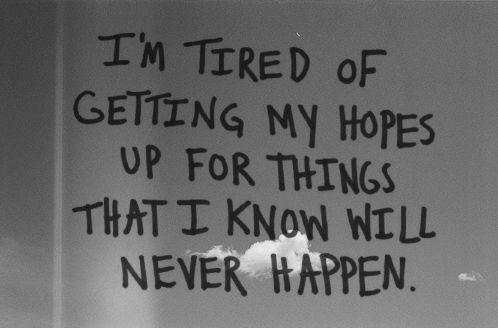 I'm tired of getting my hopes up for things that i know will... | Unknown Picture Quotes | Quoteswave