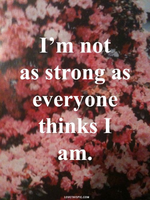 Everyone thinks I'm really strong. I'm not as strong as they think I am. Only true friends know what I'm talking about