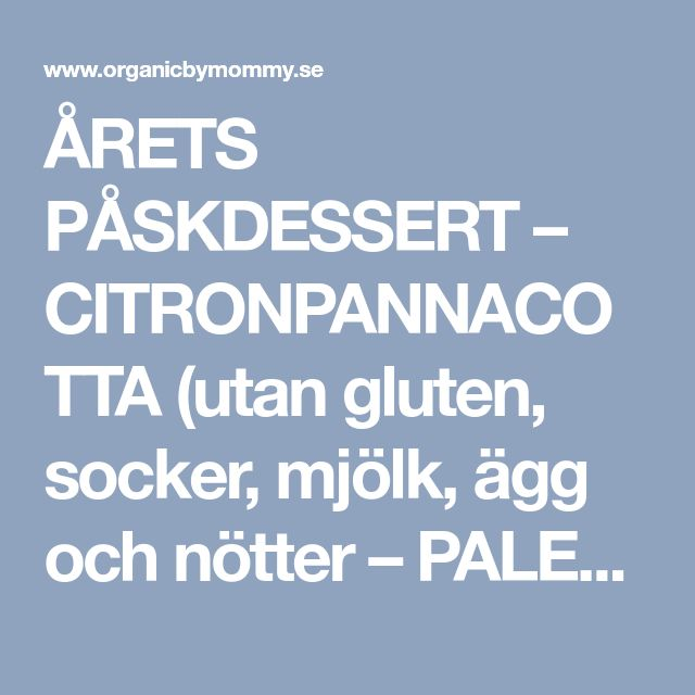 ÅRETS PÅSKDESSERT – CITRONPANNACOTTA (utan gluten, socker, mjölk, ägg och nötter – PALEO & LCHF) – Organic By Mommy