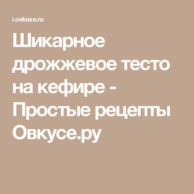 Шикарное дрожжевое тесто на кефире - Простые рецепты Овкусе.ру