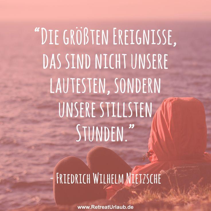 """""""Die größten Ereignisse, das sind nicht unsere lautesten, sondern unsere stillsten Stunden."""" - Friedrich Wilhelm Nietzsche #zitate #retreat #urlaub"""