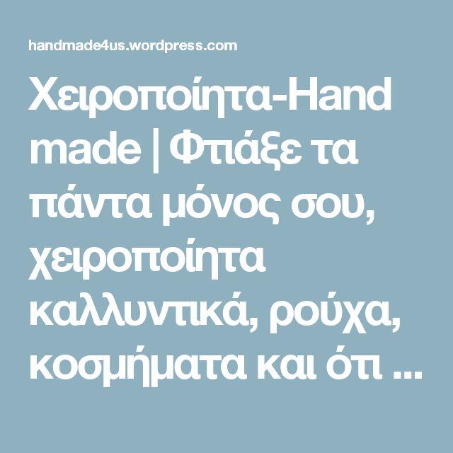 Χειροποίητα-Handmade | Φτιάξε τα πάντα μόνος σου, χειροποίητα καλλυντικά, ρούχα, κοσμήματα και ότι άλλο  βάλει ο νούς σου!!