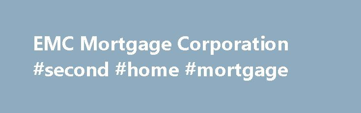 EMC Mortgage Corporation #second #home #mortgage http://mortgage.remmont.com/emc-mortgage-corporation-second-home-mortgage/  #emc mortgage # EMC Mortgage Servicing EMC Mortgage Corporation is now a part of JPMorgan Chase, one of the largest financial services companies in the United States. Founded in 1990 by Bear Stearns, EMC used to serve as a residential mortgage banking company, with headquarters at Lewisville and other locations in Irving, both in Texas. What happened to Bear Stearns?…