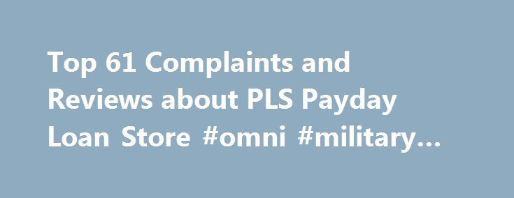 Top 61 Complaints and Reviews about PLS Payday Loan Store #omni #military #loans http://loan-credit.remmont.com/top-61-complaints-and-reviews-about-pls-payday-loan-store-omni-military-loans/  #payday loan store # Consumer Complaints Reviews Over a period of time when using the PLS prepaid card I began to recognize unidentified charges to my account. Firstly, I phoned when I first received the card because I recognized that there were consistently $1 charges being deducted from the card and…