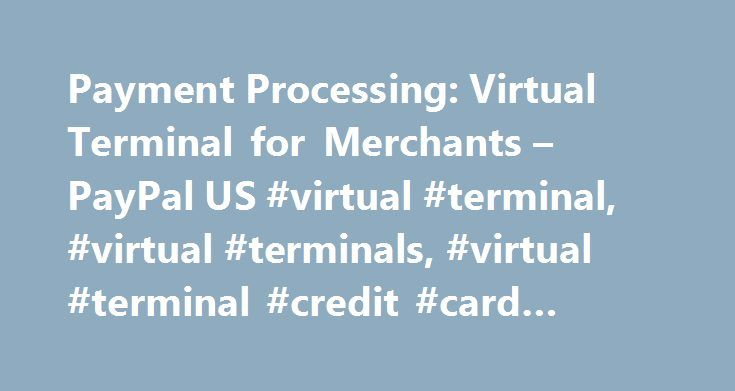 Payment Processing: Virtual Terminal for Merchants – PayPal US #virtual #terminal, #virtual #terminals, #virtual #terminal #credit #card #processing http://new-hampshire.remmont.com/payment-processing-virtual-terminal-for-merchants-paypal-us-virtual-terminal-virtual-terminals-virtual-terminal-credit-card-processing/  # Personal Getting Started How to use PayPal Check Out Securely Online Use your credit cards or other funds PayPal Credit Get more time to pay Mobile Wallet Pay in stores with…