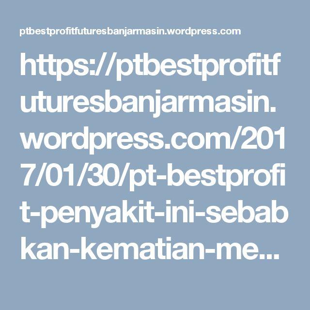 https://ptbestprofitfuturesbanjarmasin.wordpress.com/2017/01/30/pt-bestprofit-penyakit-ini-sebabkan-kematian-mendadak/