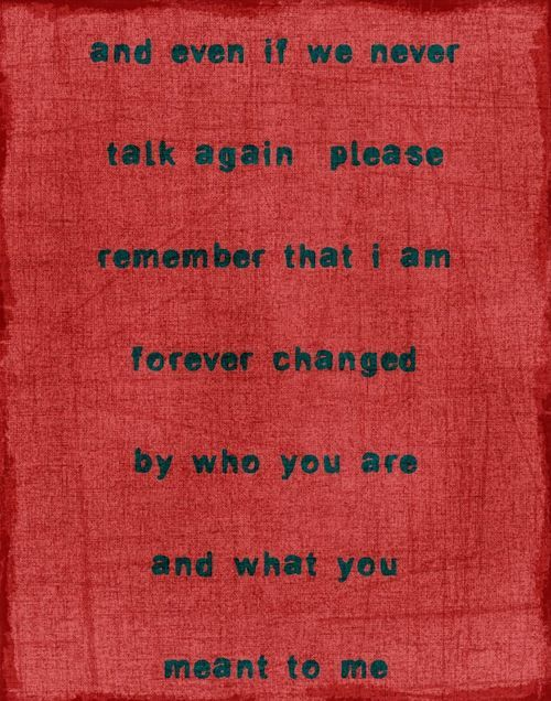 Even if we never talk again...I am forever changed by who you are what you meant to me. ♥Remember This, Chase Amy, True Words, Forever Change, Quotes Life, Movie Quotes, Love Sayings, Love Quotes, True Stories