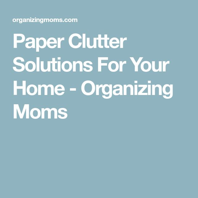 Paper Clutter Solutions For Your Home - Organizing Moms #cluttersolutions