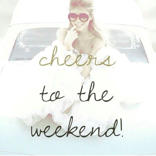 Cheers to the weekend. Party hard, sleep, wake up late and relax.