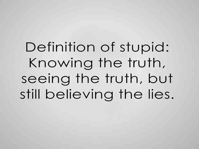 Definition of Stupid: Knowing the truth, seeing the truth, but still believing the lies.