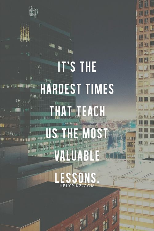 Its The Hardest Times That Teach Us The Most Valuable Lessons