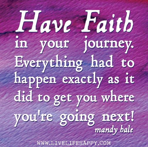 Have faith in your journey. Everything had to happen exactly as it did to get you where you're going next! - Mandy Hale