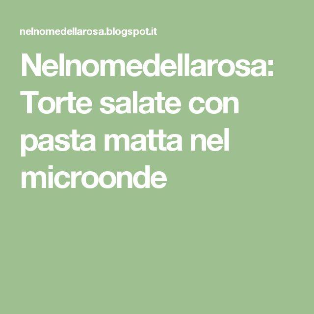 Nelnomedellarosa: Torte salate con pasta matta nel microonde