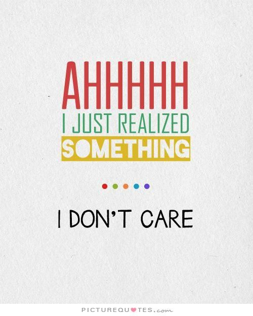 Ahhhhh, I just realized something. I Don't Care. Picture Quotes.