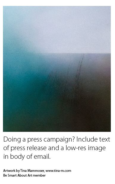Doing a press campaign? Include text of press release and a low-res image in body of email. Artwork by Tina Mammoser, www.tina-m.com Be Smart About Art member