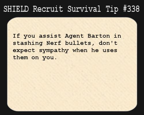 S.H.I.E.L.D. Recruit Survival Tip #338:If you assist Agent Barton in stashing Nerf bullets, don't expect sympathy when he uses them on you.[Submitted anonymously]