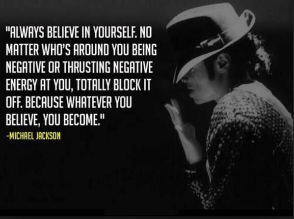 """Always believe in yourself. No matter who's around you being negative or thrusting negative energy at you, totally block it off. Because whatever you believe, you become."" Michael Jackson quote on believe #quotes #inspiration #believe http://quotlr.com/quotes-about-inspiration http://quotlr.com/author/michael-jackson"