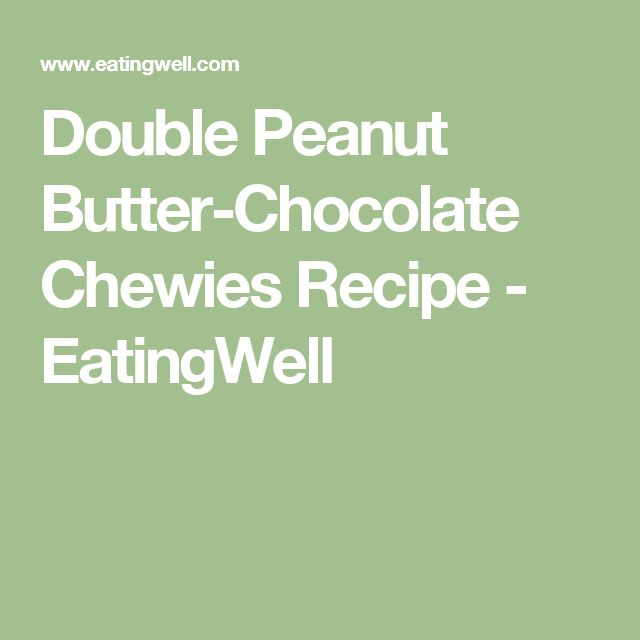 Double Peanut Butter-Chocolate Chewies Recipe - EatingWell