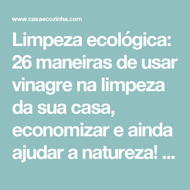Limpeza ecológica: 26 maneiras de usar vinagre na limpeza da sua casa, economizar e ainda ajudar a natureza! - Casa e Cozinha