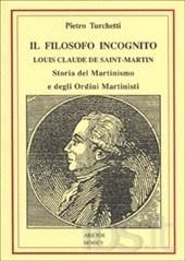 Il filosofo incognito. Louis Claude de Saint Martin. Storia del martinismo e degli ordini martinisti