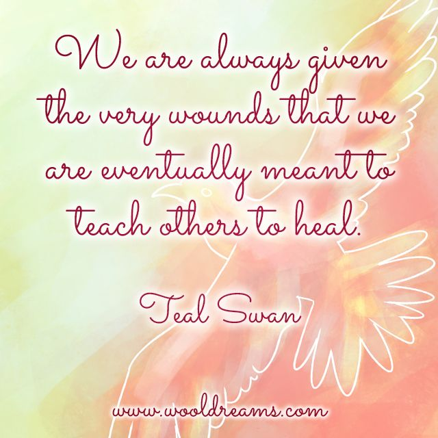 """""""We are always given the very wounds that we are eventually meant to teach others to heal."""" — Teal Swan"""