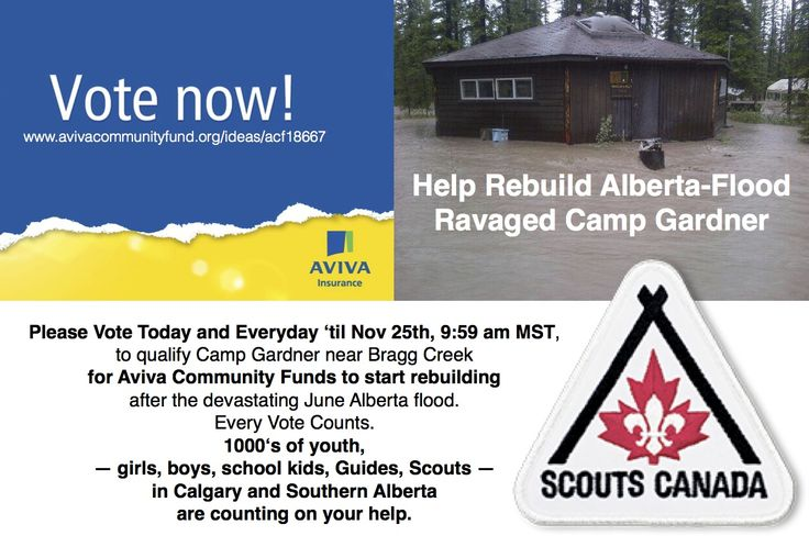 Help Rebuild Alberta Flood Ravaged Camp Gardner with Your Votes! Please Vote Today and Everyday 'til Nov 25th, 9:59 am MST, to qualify Camp Gardner near Bragg Creek for Aviva Community Funds to start rebuilding after the devastating June Alberta flood. Every Vote Counts. 1000's of youth— girls, boys, school kids, Guides, Scouts — in Calgary and Southern Alberta are counting on your help. Here's the link to register and vote: http://www.avivacommunityfund.org/ideas/acf18667