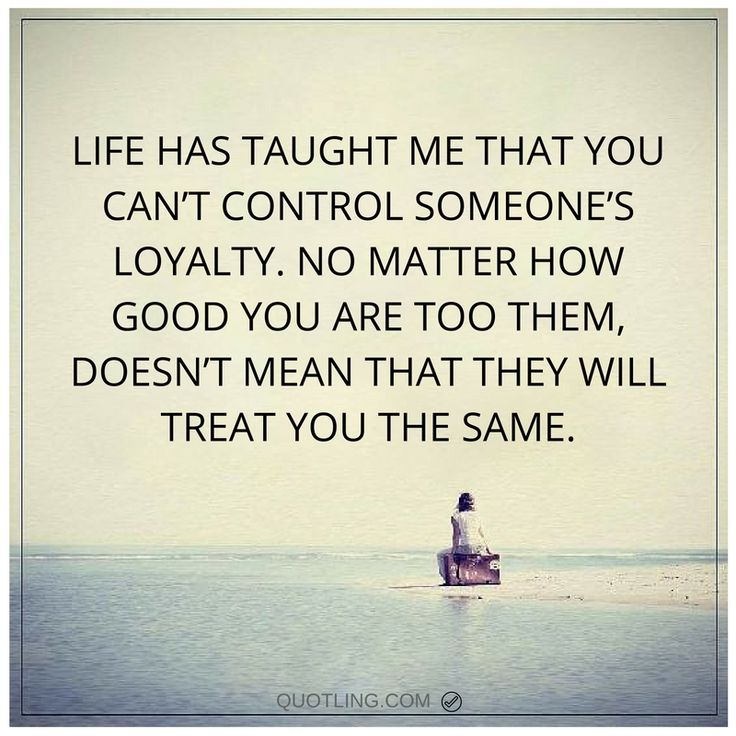 life quotes Life has taught me that you can't control someone's loyalty. No matter how good you are too them, doesn't mean that they will treat you the same.
