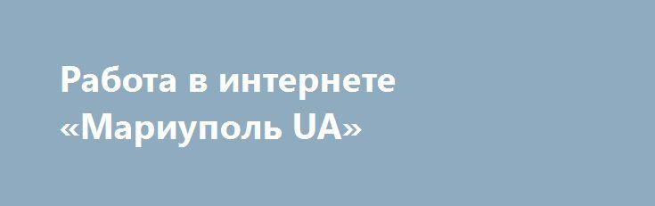 Работа в интернете «Мариуполь UA» http://www.pogruzimvse.ru/doska240/?adv_id=302  Приглашаю работать к себе в рекламную компанию по интернету. Работа в интернете без вложений 25 $ в день. Подробности по телефону.