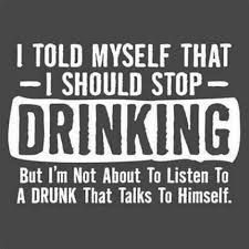 I told myself that I should stop drinking... Ha!
