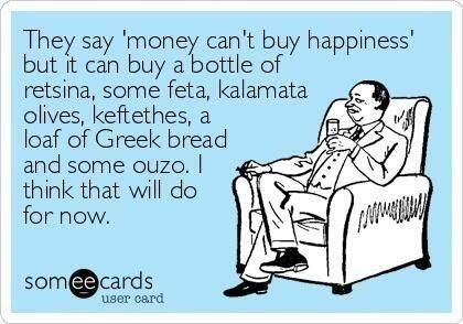 They say 'money can't buy happiness' but it can buy a bottle of retsina, some feta, kalamata olives, keftethes, a loaf of Greek bread and some ouzo. I think that will do for now.