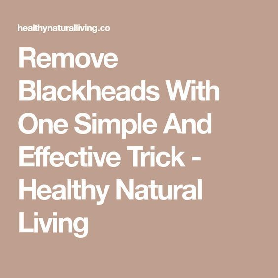 Remove Blackheads With One Simple And Effective Trick – Healthy Natural Living