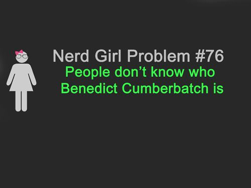 Benedict Cumberbatch <3My Friend, Girls Problems, Nerd Girls, So True, Benedict Cumberbatch, Huge Problems, Star Trek, Nerd Girl Problems