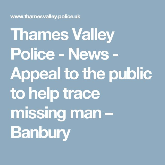 Thames Valley Police - News - Appeal to the public to help trace missing man – Banbury