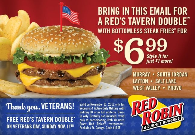 FREE Red's Tavern Double  BRING IN THIS EMAIL FOR A RED'S TAVERN DOUBLE WITH BOTTOMLESS STEAK FRIES FOR $6.99 Style it for just $1 more! RAY • SOUTH JORD LAYTON • SALT LAKE WEST VALLEY Thank you, VETERANS! FREE RED'S TAVERN DOUBLE ON VETERANS DAY, SUNDAY NOV. 11th