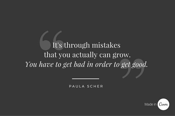 It's through mistakes that you actually can grow. You have to get bad in order to get good Paula Scher