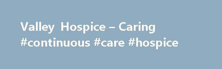 Valley Hospice – Caring #continuous #care #hospice http://hotel.nef2.com/valley-hospice-caring-continuous-care-hospice/  #valley hospice # Valley Hospice affirms the fundamental belief that every person deserves not only a decent life, but also a peaceful death in an atmosphere of respect, compassion, and dignity. Valley Hospice provides comfort to both those afflicted with and those affected by terminal illness Established in 1985, Valley Hospice, Inc. is the foremost […]