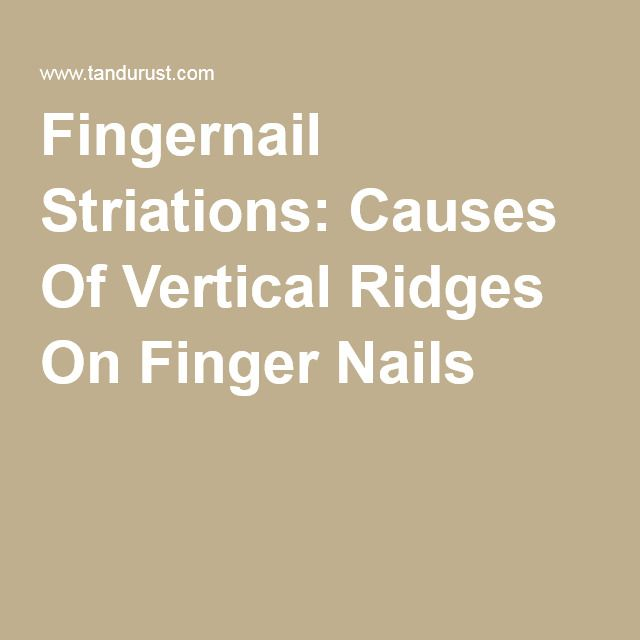 Fingernail Striations: Causes Of Vertical Ridges On Finger Nails- it's most from likely a nutrition deficiency.