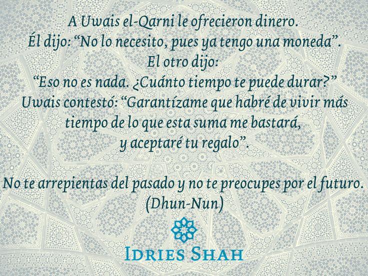 """DINERO  A Uwais el-Qarni le ofrecieron dinero.  Él dijo: """"No lo necesito, pues ya tengo una moneda"""". El otro dijo: """"¿Cuánto tiempo te durará eso? No es nada."""" Uwais contestó: """"Garantízame que habré de vivir más tiempo de lo que esta suma me bastará, y aceptaré tu regalo"""".  No te arrepientas del pasado y no te preocupes por el futuro.   Dhun-Nun  El camino del Sufi  Puedes leer el libro, gratis, aquí: http://idriesshahfoundation.org/es/libros/el-camino-del-sufi/"""